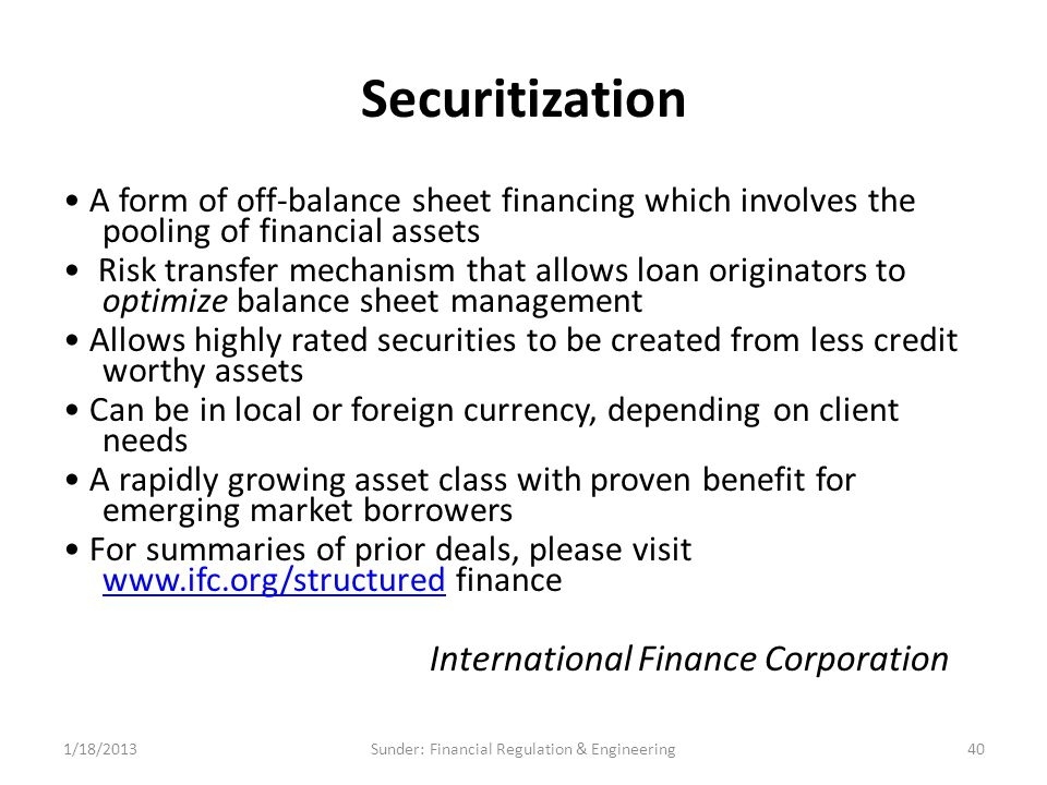 Securitization A form of off-balance sheet financing which involves the pooling of financial assets Risk transfer mechanism that allows loan originators to optimize balance sheet management Allows highly rated securities to be created from less credit worthy assets Can be in local or foreign currency, depending on client needs A rapidly growing asset class with proven benefit for emerging market borrowers For summaries of prior deals, please visit www.ifc.org/structured finance www.ifc.org/structured International Finance Corporation 1/18/201340Sunder: Financial Regulation & Engineering