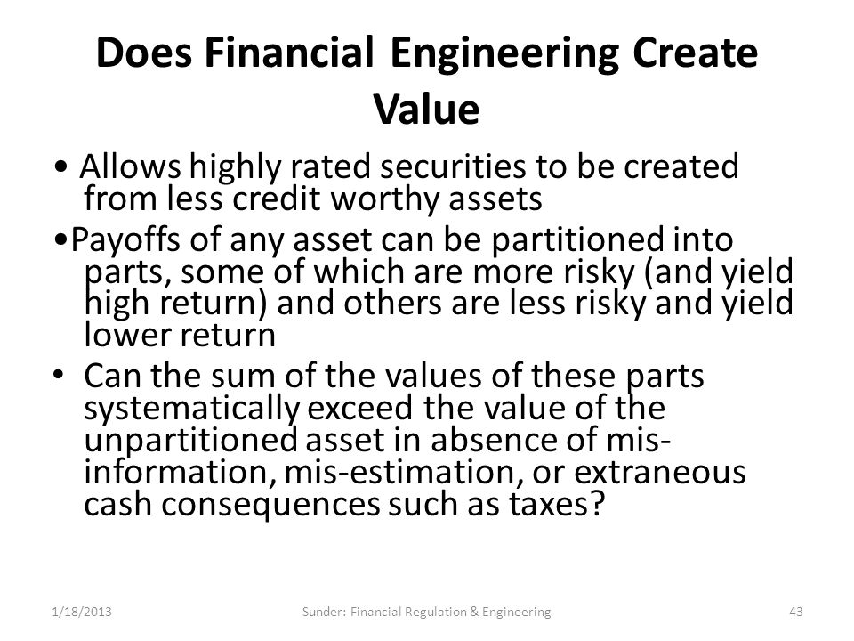 Does Financial Engineering Create Value Allows highly rated securities to be created from less credit worthy assets Payoffs of any asset can be partitioned into parts, some of which are more risky (and yield high return) and others are less risky and yield lower return Can the sum of the values of these parts systematically exceed the value of the unpartitioned asset in absence of mis- information, mis-estimation, or extraneous cash consequences such as taxes.