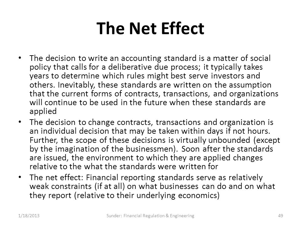 The Net Effect The decision to write an accounting standard is a matter of social policy that calls for a deliberative due process; it typically takes years to determine which rules might best serve investors and others.