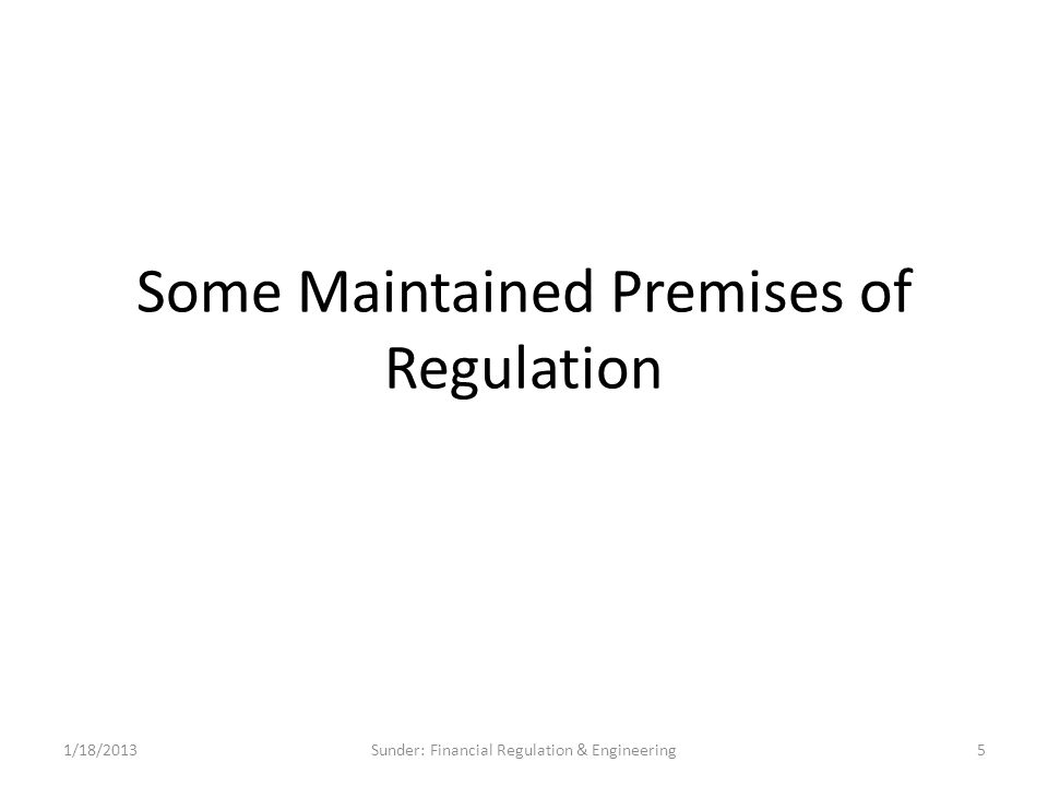 Some Maintained Premises of Regulation 1/18/20135Sunder: Financial Regulation & Engineering