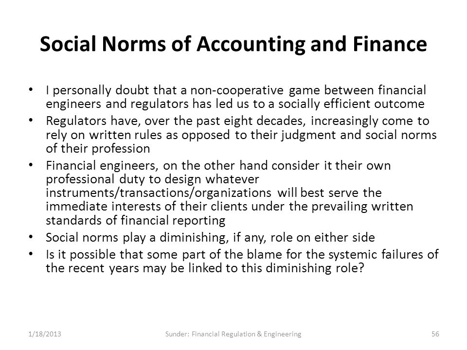 Social Norms of Accounting and Finance I personally doubt that a non-cooperative game between financial engineers and regulators has led us to a socially efficient outcome Regulators have, over the past eight decades, increasingly come to rely on written rules as opposed to their judgment and social norms of their profession Financial engineers, on the other hand consider it their own professional duty to design whatever instruments/transactions/organizations will best serve the immediate interests of their clients under the prevailing written standards of financial reporting Social norms play a diminishing, if any, role on either side Is it possible that some part of the blame for the systemic failures of the recent years may be linked to this diminishing role.