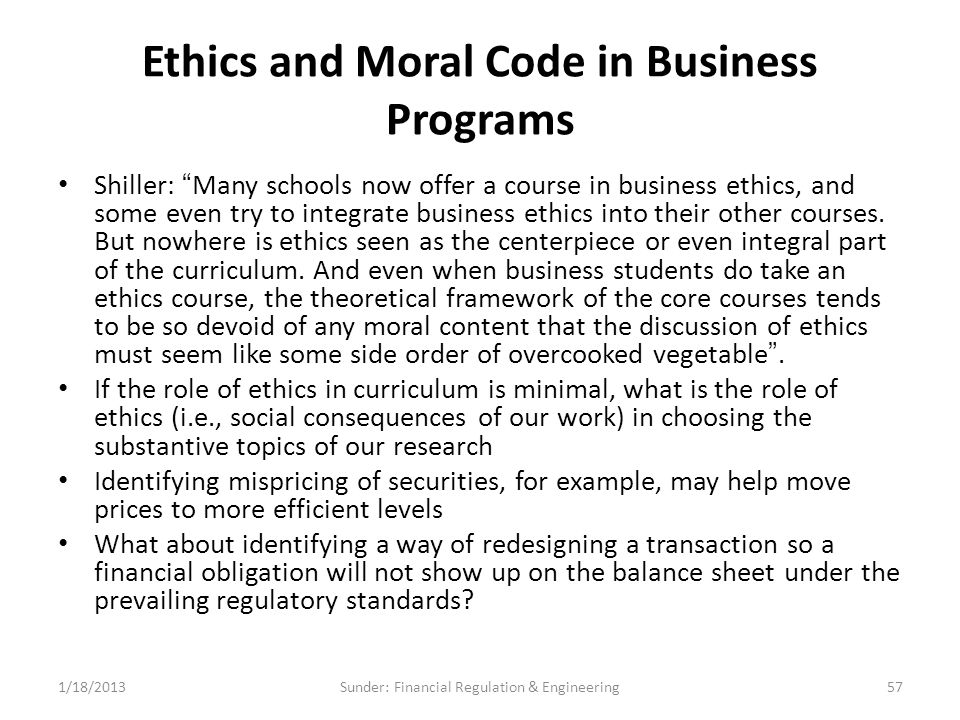 Ethics and Moral Code in Business Programs Shiller: Many schools now offer a course in business ethics, and some even try to integrate business ethics into their other courses.