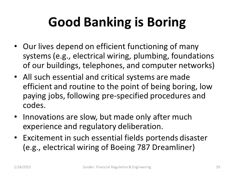 Good Banking is Boring Our lives depend on efficient functioning of many systems (e.g., electrical wiring, plumbing, foundations of our buildings, telephones, and computer networks) All such essential and critical systems are made efficient and routine to the point of being boring, low paying jobs, following pre-specified procedures and codes.