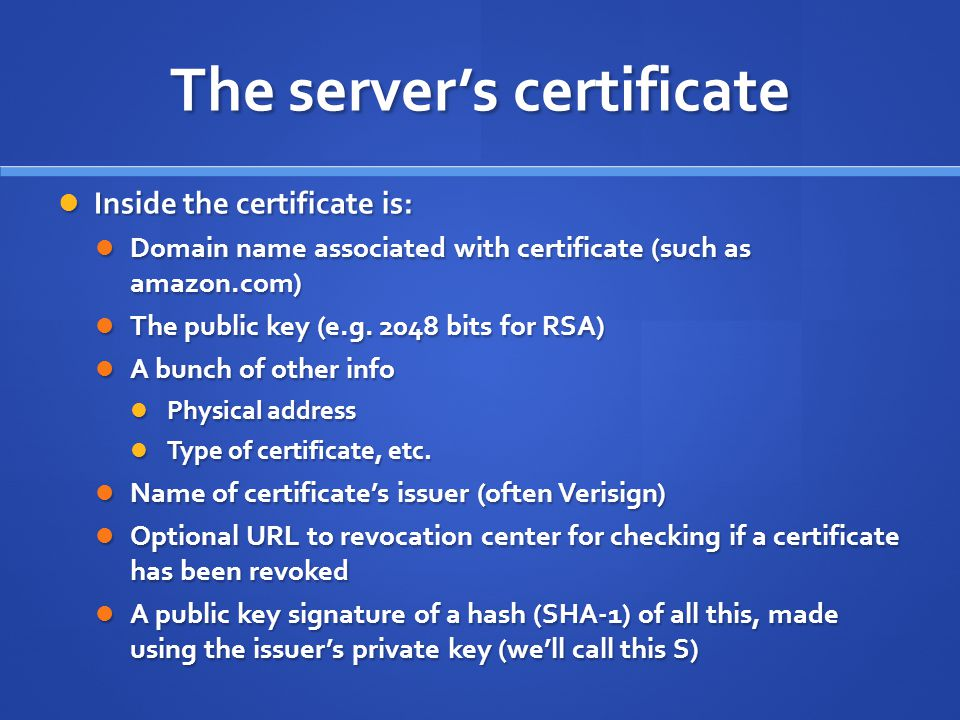 The server's certificate Inside the certificate is: Inside the certificate is: Domain name associated with certificate (such as amazon.com) Domain name associated with certificate (such as amazon.com) The public key (e.g.