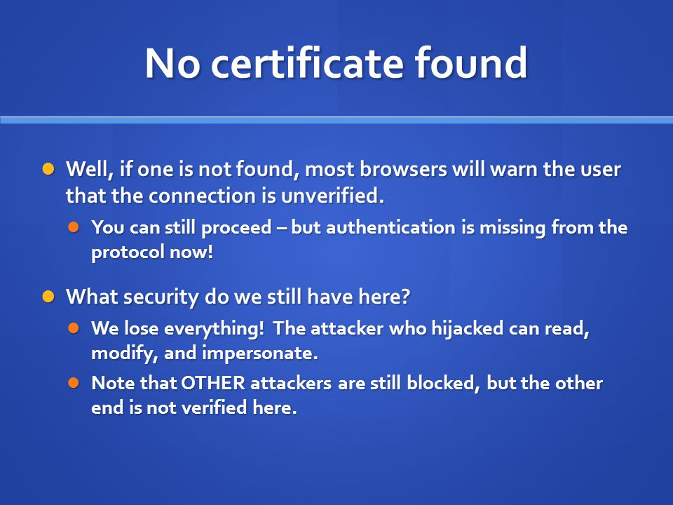 No certificate found Well, if one is not found, most browsers will warn the user that the connection is unverified.