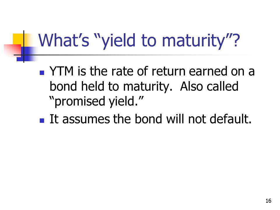 16 What's yield to maturity . YTM is the rate of return earned on a bond held to maturity.