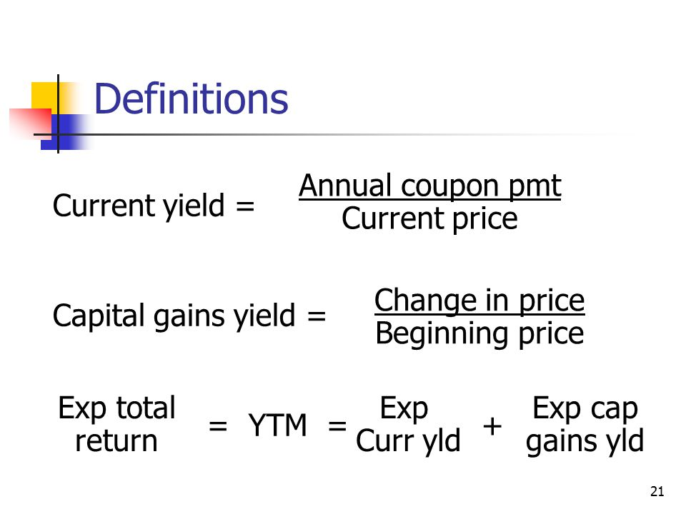 21 Definitions Current yield = Capital gains yield = = YTM = + Annual coupon pmt Current price Change in price Beginning price Exp total return Exp Curr yld Exp cap gains yld