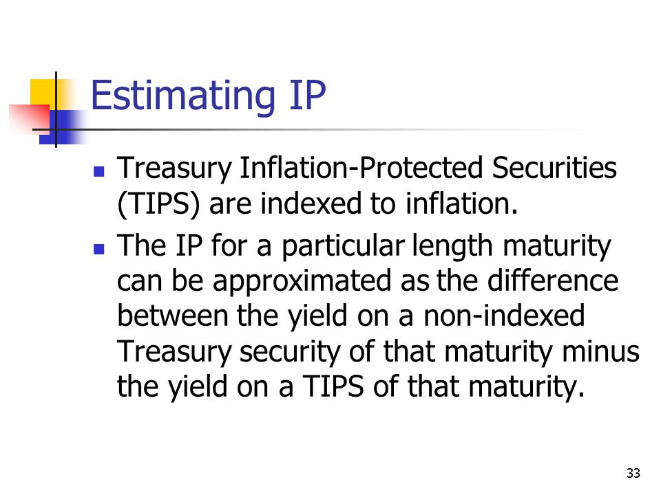 33 Estimating IP Treasury Inflation-Protected Securities (TIPS) are indexed to inflation.