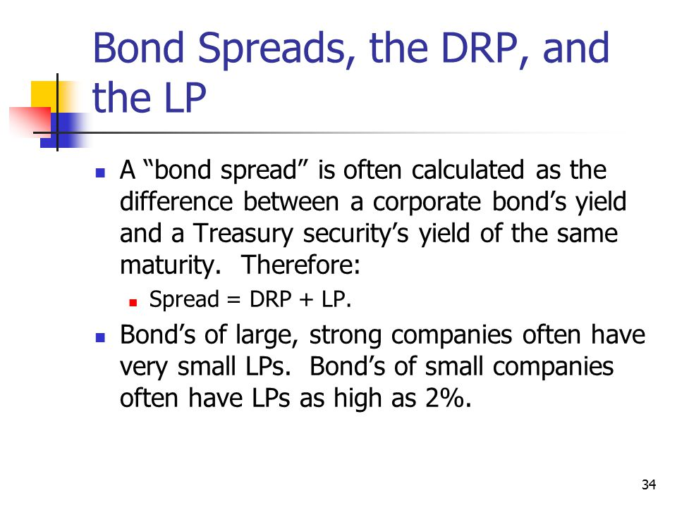 34 Bond Spreads, the DRP, and the LP A bond spread is often calculated as the difference between a corporate bond's yield and a Treasury security's yield of the same maturity.