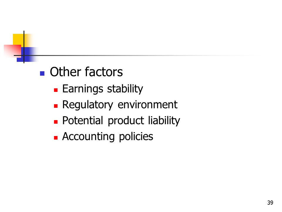 39 Other factors Earnings stability Regulatory environment Potential product liability Accounting policies