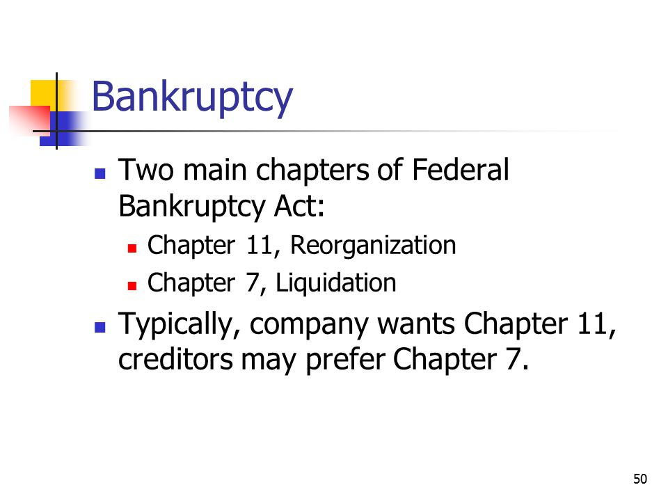 50 Bankruptcy Two main chapters of Federal Bankruptcy Act: Chapter 11, Reorganization Chapter 7, Liquidation Typically, company wants Chapter 11, creditors may prefer Chapter 7.