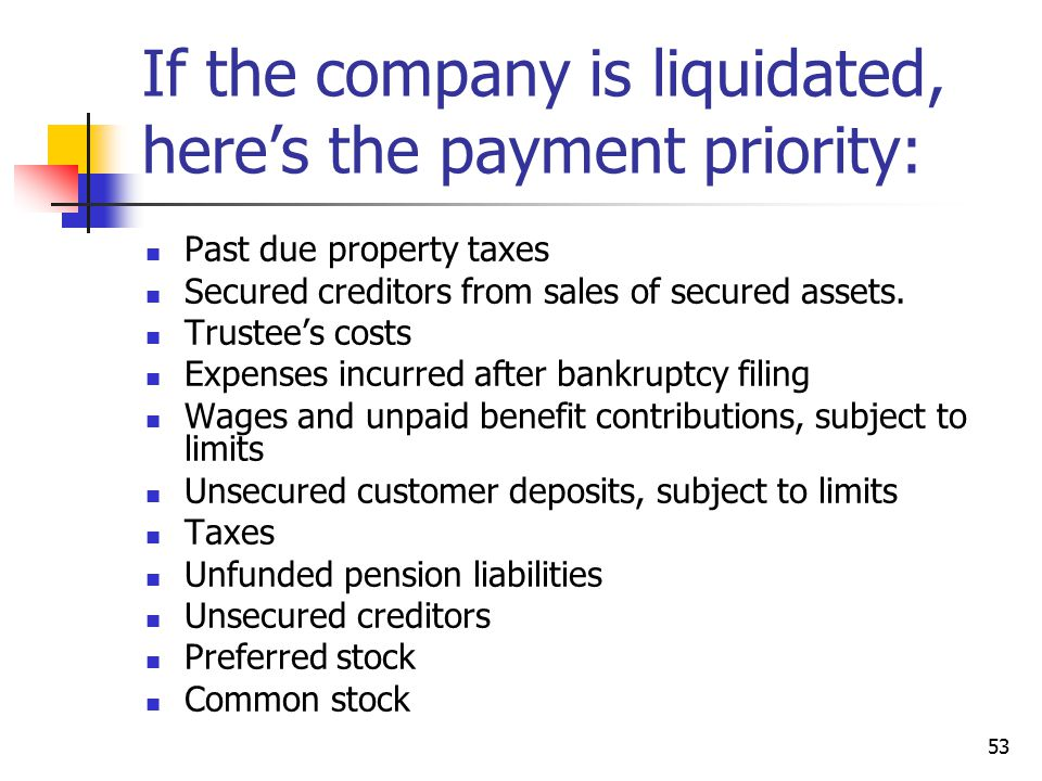 53 If the company is liquidated, here's the payment priority: Past due property taxes Secured creditors from sales of secured assets.