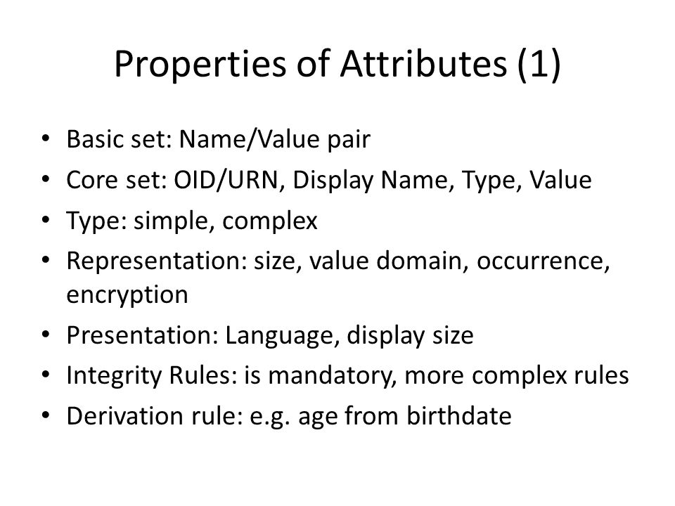 Properties of Attributes (1) Basic set: Name/Value pair Core set: OID/URN, Display Name, Type, Value Type: simple, complex Representation: size, value domain, occurrence, encryption Presentation: Language, display size Integrity Rules: is mandatory, more complex rules Derivation rule: e.g.