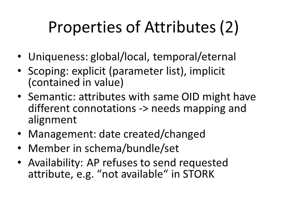 Properties of Attributes (2) Uniqueness: global/local, temporal/eternal Scoping: explicit (parameter list), implicit (contained in value) Semantic: attributes with same OID might have different connotations -> needs mapping and alignment Management: date created/changed Member in schema/bundle/set Availability: AP refuses to send requested attribute, e.g.
