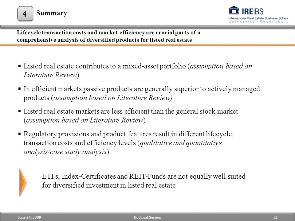 Lifecycle transaction costs and market efficiency are crucial parts of a comprehensive analysis of diversified products for listed real estate 4 June 24, 200912Doctoral Session Summary  Listed real estate contributes to a mixed-asset portfolio (assumption based on Literature Review)  In efficient markets passive products are generally superior to actively managed products (assumption based on Literature Review)  Listed real estate markets are less efficient than the general stock market (assumption based on Literature Review)  Regulatory provisions and product features result in different lifecycle transaction costs and efficiency levels (qualitative and quantitative analysis/case study analysis) ETFs, Index-Certificates and REIT-Funds are not equally well suited for diversified investment in listed real estate