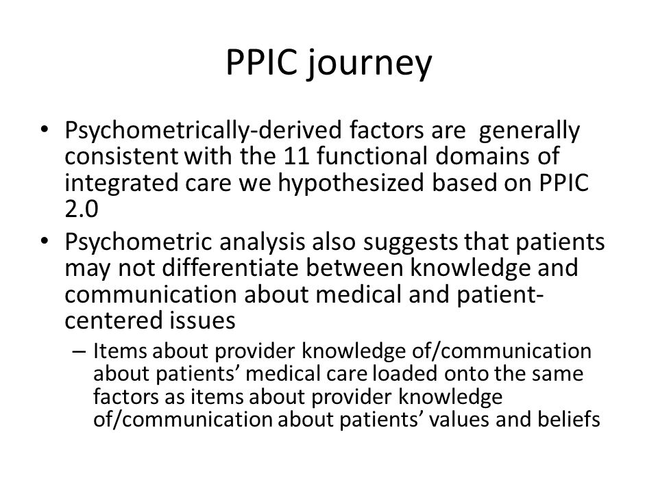 PPIC journey Psychometrically-derived factors are generally consistent with the 11 functional domains of integrated care we hypothesized based on PPIC 2.0 Psychometric analysis also suggests that patients may not differentiate between knowledge and communication about medical and patient- centered issues – Items about provider knowledge of/communication about patients' medical care loaded onto the same factors as items about provider knowledge of/communication about patients' values and beliefs