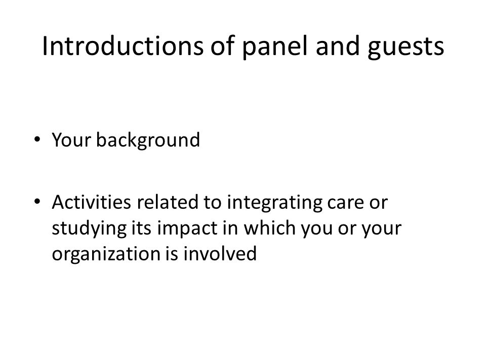 Introductions of panel and guests Your background Activities related to integrating care or studying its impact in which you or your organization is involved