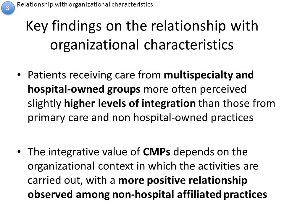 Key findings on the relationship with organizational characteristics Patients receiving care from multispecialty and hospital-owned groups more often perceived slightly higher levels of integration than those from primary care and non hospital-owned practices The integrative value of CMPs depends on the organizational context in which the activities are carried out, with a more positive relationship observed among non-hospital affiliated practices 3 3 Relationship with organizational characteristics