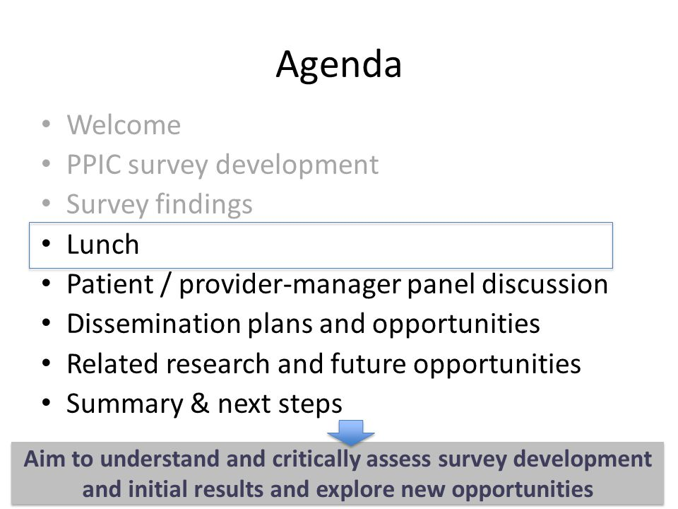 Agenda Welcome PPIC survey development Survey findings Lunch Patient / provider-manager panel discussion Dissemination plans and opportunities Related research and future opportunities Summary & next steps Aim to understand and critically assess survey development and initial results and explore new opportunities