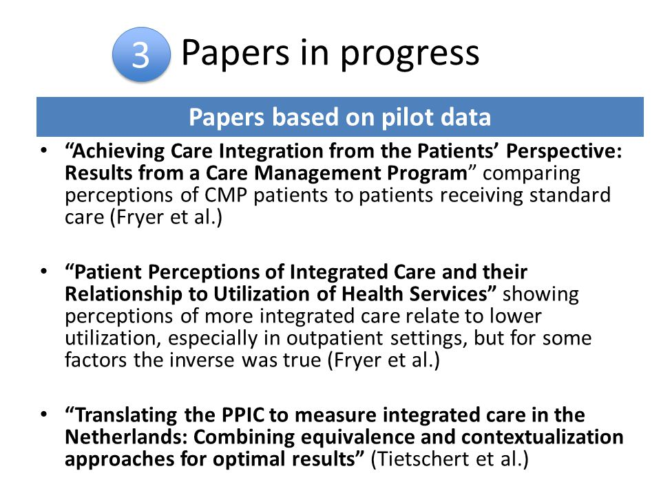 Papers in progress Achieving Care Integration from the Patients' Perspective: Results from a Care Management Program comparing perceptions of CMP patients to patients receiving standard care (Fryer et al.) Patient Perceptions of Integrated Care and their Relationship to Utilization of Health Services showing perceptions of more integrated care relate to lower utilization, especially in outpatient settings, but for some factors the inverse was true (Fryer et al.) Translating the PPIC to measure integrated care in the Netherlands: Combining equivalence and contextualization approaches for optimal results (Tietschert et al.) 3 3 Papers based on pilot data