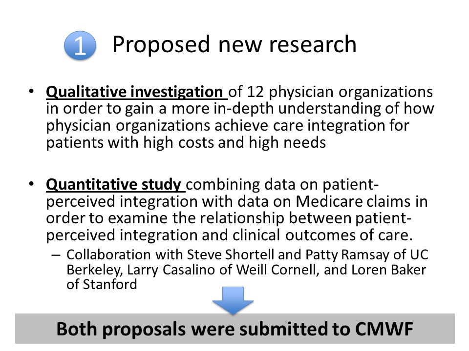 Proposed new research Qualitative investigation of 12 physician organizations in order to gain a more in-depth understanding of how physician organizations achieve care integration for patients with high costs and high needs Quantitative study combining data on patient- perceived integration with data on Medicare claims in order to examine the relationship between patient- perceived integration and clinical outcomes of care.