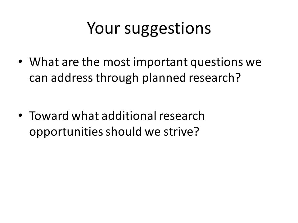 Your suggestions What are the most important questions we can address through planned research.