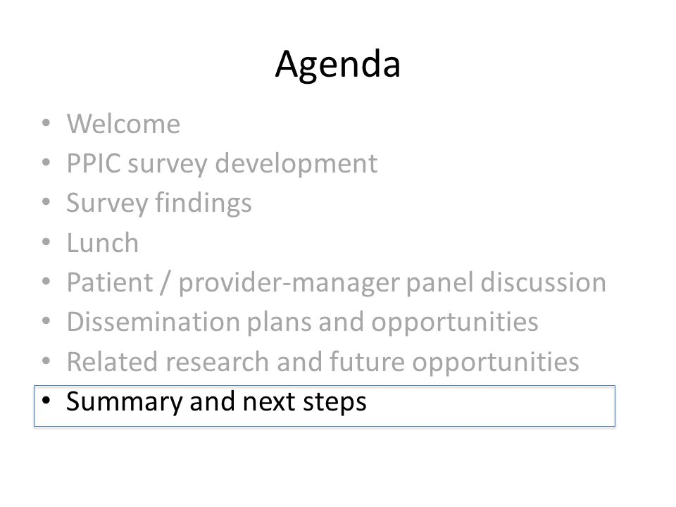 Agenda Welcome PPIC survey development Survey findings Lunch Patient / provider-manager panel discussion Dissemination plans and opportunities Related research and future opportunities Summary and next steps