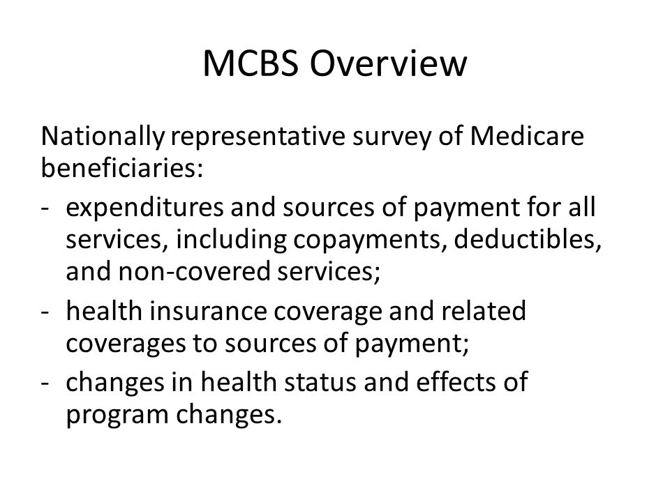 MCBS Overview Nationally representative survey of Medicare beneficiaries: -expenditures and sources of payment for all services, including copayments, deductibles, and non-covered services; -health insurance coverage and related coverages to sources of payment; -changes in health status and effects of program changes.