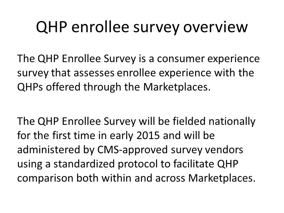 QHP enrollee survey overview The QHP Enrollee Survey is a consumer experience survey that assesses enrollee experience with the QHPs offered through the Marketplaces.