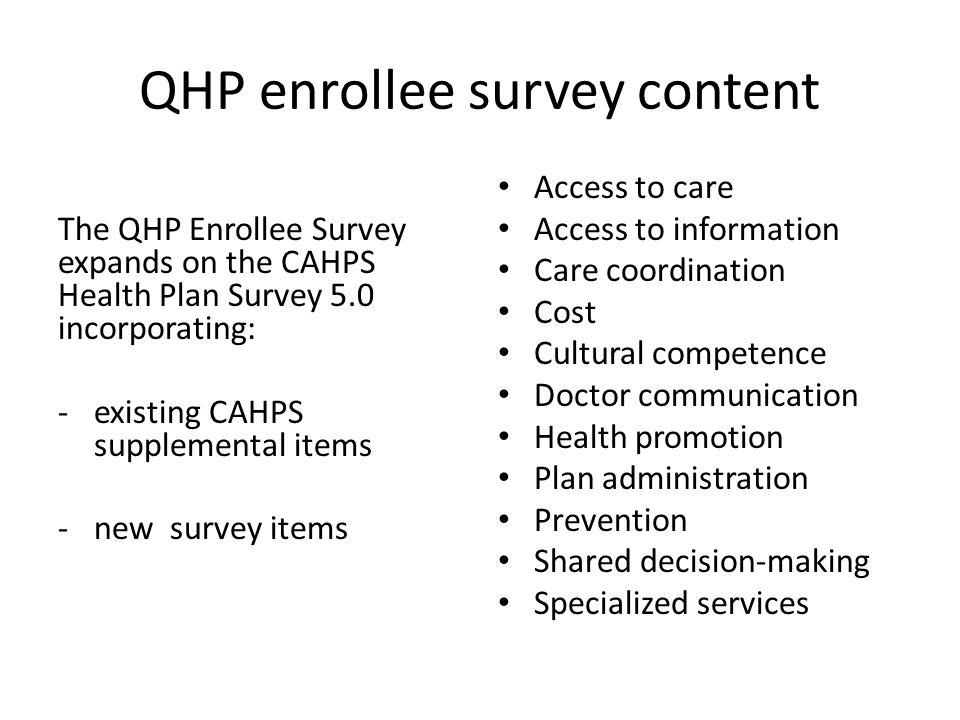 QHP enrollee survey content The QHP Enrollee Survey expands on the CAHPS Health Plan Survey 5.0 incorporating: -existing CAHPS supplemental items -new survey items Access to care Access to information Care coordination Cost Cultural competence Doctor communication Health promotion Plan administration Prevention Shared decision-making Specialized services