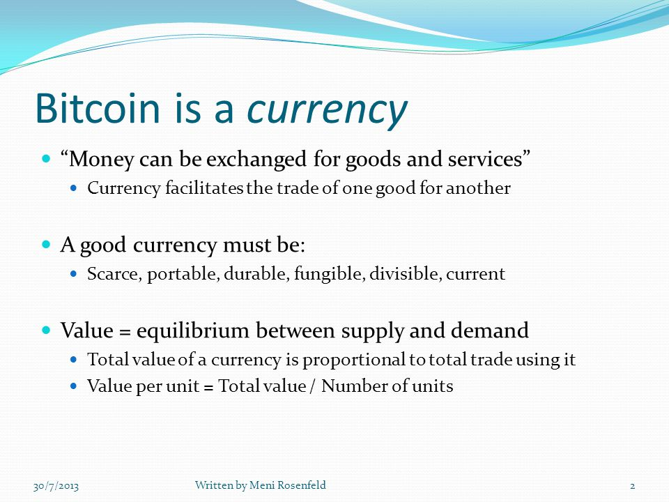 Bitcoin is a currency Money can be exchanged for goods and services Currency facilitates the trade of one good for another A good currency must be: Scarce, portable, durable, fungible, divisible, current Value = equilibrium between supply and demand Total value of a currency is proportional to total trade using it Value per unit = Total value / Number of units 30/7/2013Written by Meni Rosenfeld2