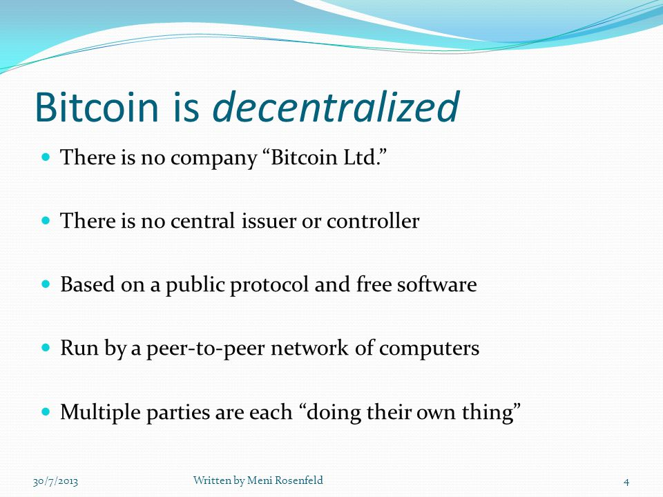Bitcoin is decentralized There is no company Bitcoin Ltd. There is no central issuer or controller Based on a public protocol and free software Run by a peer-to-peer network of computers Multiple parties are each doing their own thing 30/7/2013Written by Meni Rosenfeld4