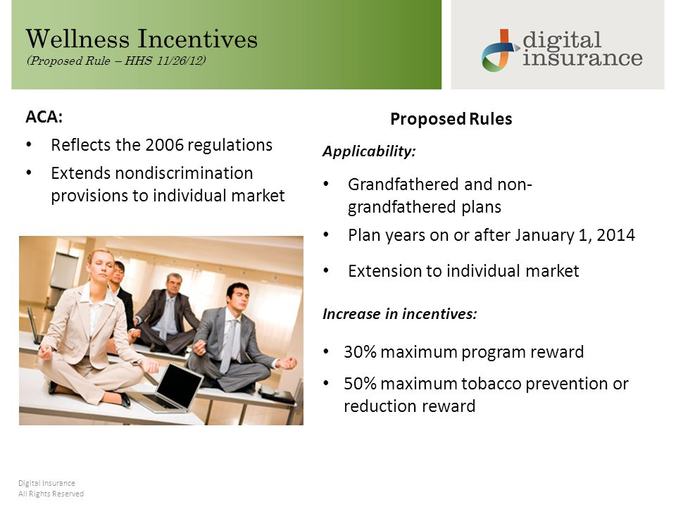 All Rights Reserved Digital Insurance Wellness Incentives (Proposed Rule – HHS 11/26/12) Proposed Rules Applicability: Grandfathered and non- grandfathered plans Plan years on or after January 1, 2014 Extension to individual market Increase in incentives: 30% maximum program reward 50% maximum tobacco prevention or reduction reward ACA: Reflects the 2006 regulations Extends nondiscrimination provisions to individual market