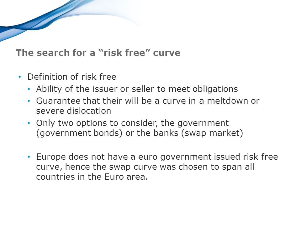 The search for a risk free curve Definition of risk free Ability of the issuer or seller to meet obligations Guarantee that their will be a curve in a meltdown or severe dislocation Only two options to consider, the government (government bonds) or the banks (swap market) Europe does not have a euro government issued risk free curve, hence the swap curve was chosen to span all countries in the Euro area.