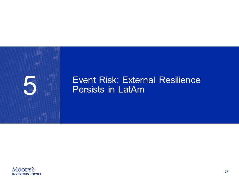 27 Event Risk: External Resilience Persists in LatAm 5
