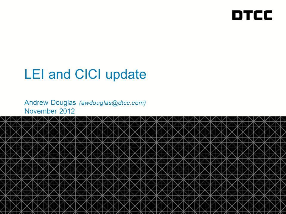 © DTCC LEI and CICI update Andrew Douglas (awdouglas@dtcc.com ) November 2012