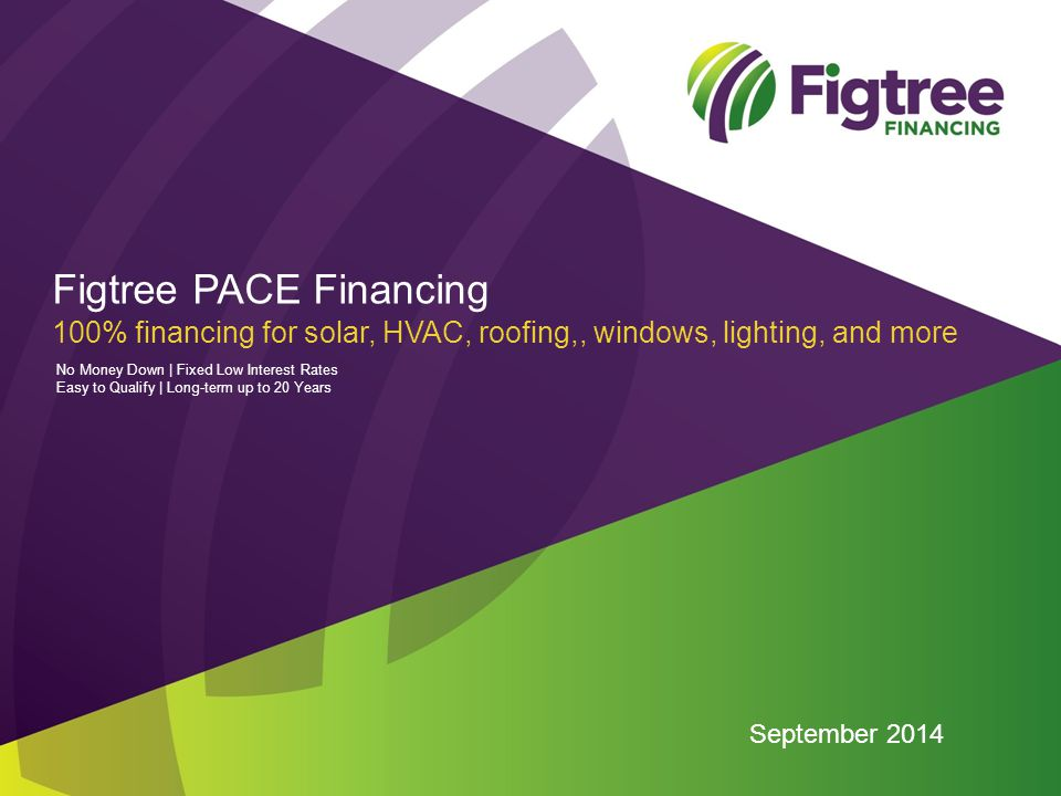 Figtree PACE Financing 100% financing for solar, HVAC, roofing,, windows, lighting, and more September 2014 No Money Down | Fixed Low Interest Rates Easy to Qualify | Long-term up to 20 Years