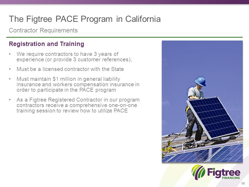 The Figtree PACE Program in California Contractor Requirements 14 Registration and Training We require contractors to have 3 years of experience (or provide 3 customer references), Must be a licensed contractor with the State Must maintain $1 million in general liability insurance and workers compensation insurance in order to participate in the PACE program As a Figtree Registered Contractor in our program contractors receive a comprehensive one-on-one training session to review how to utilize PACE
