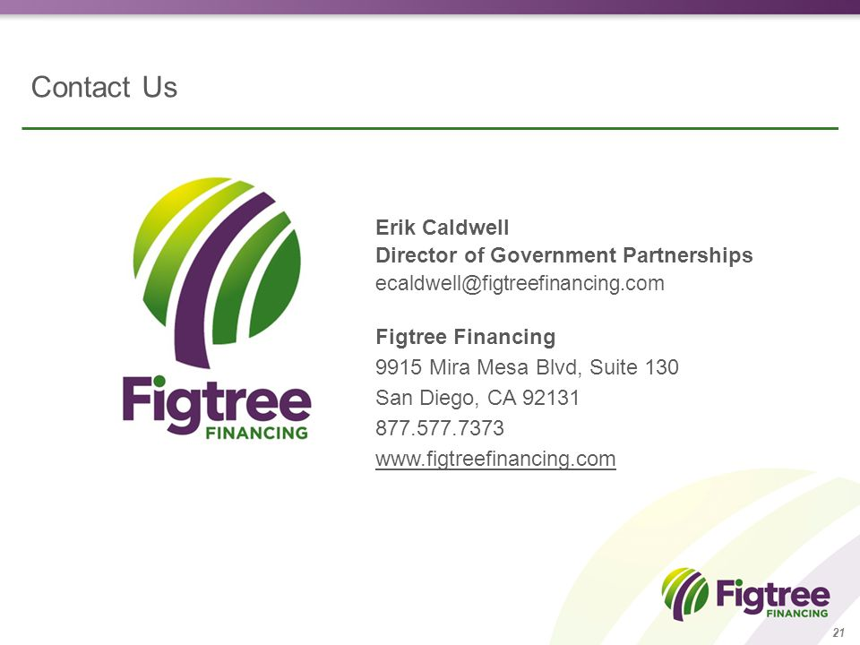 Contact Us Erik Caldwell Director of Government Partnerships ecaldwell@figtreefinancing.com Figtree Financing 9915 Mira Mesa Blvd, Suite 130 San Diego, CA 92131 877.577.7373 www.figtreefinancing.com 21