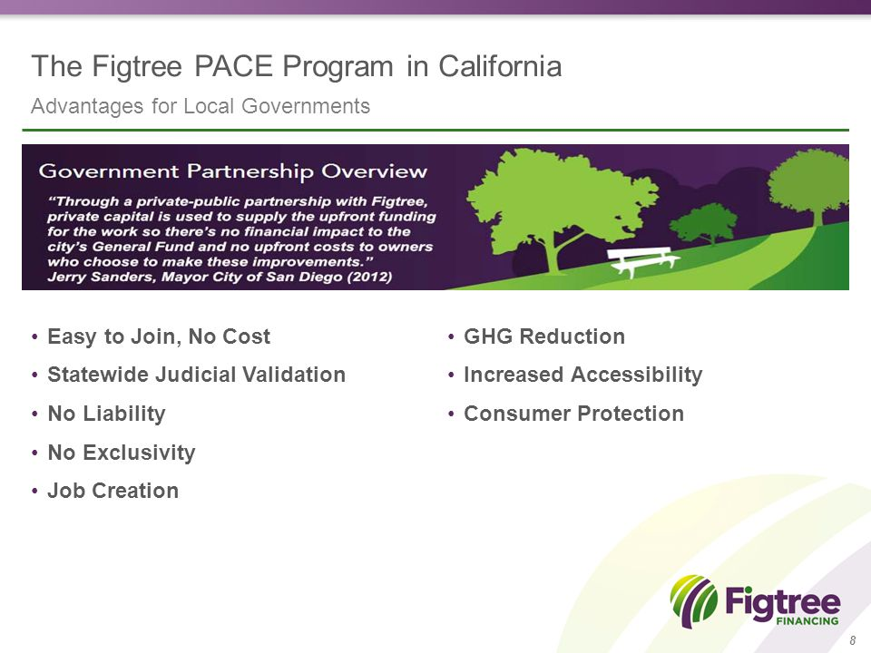The Figtree PACE Program in California 9 PACE finances a wide range of energy efficiency and renewable energy measures Air Conditioning & Heating Ventilation systems Furnaces and boilers Air conditioners and chillers Building Envelope Cool roofing Insulation Windows and exterior doors ….and more Renewable Energy Solar panels Fuel cells Geothermal Lighting Fixture replacement Occupancy sensors Automated control systems Water Efficiency Solar thermal water heaters Water reclamation Efficient plumbing fixtures