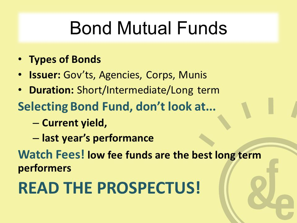 Bond Mutual Funds Types of Bonds Issuer: Gov'ts, Agencies, Corps, Munis Duration: Short/Intermediate/Long term Selecting Bond Fund, don't look at...