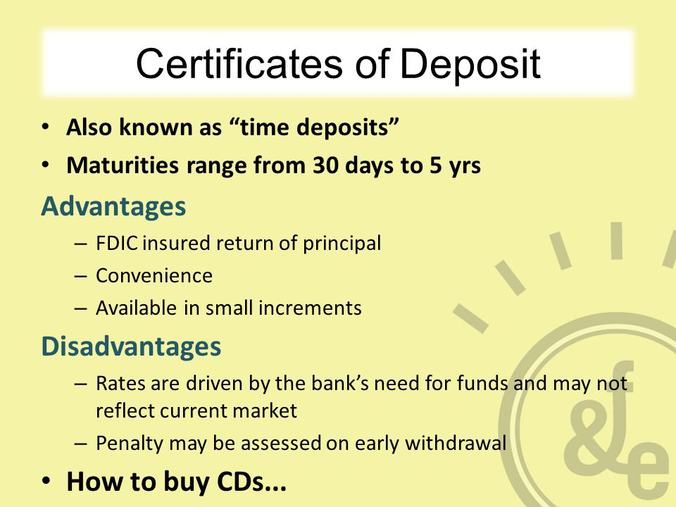 Certificates of Deposit Also known as time deposits Maturities range from 30 days to 5 yrs Advantages – FDIC insured return of principal – Convenience – Available in small increments Disadvantages – Rates are driven by the bank's need for funds and may not reflect current market – Penalty may be assessed on early withdrawal How to buy CDs...