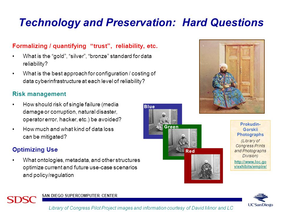 UCSD SAN DIEGO SUPERCOMPUTER CENTER Fran Berman Technology and Preservation: Hard Questions Formalizing / quantifying trust , reliability, etc.