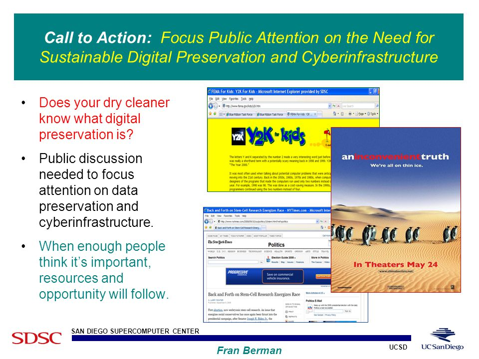 UCSD SAN DIEGO SUPERCOMPUTER CENTER Fran Berman Call to Action: Focus Public Attention on the Need for Sustainable Digital Preservation and Cyberinfrastructure Does your dry cleaner know what digital preservation is.