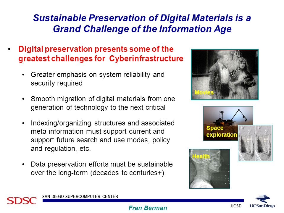 UCSD SAN DIEGO SUPERCOMPUTER CENTER Fran Berman Sustainable Preservation of Digital Materials is a Grand Challenge of the Information Age Digital preservation presents some of the greatest challenges for Cyberinfrastructure Greater emphasis on system reliability and security required Smooth migration of digital materials from one generation of technology to the next critical Indexing/organizing structures and associated meta-information must support current and support future search and use modes, policy and regulation, etc.