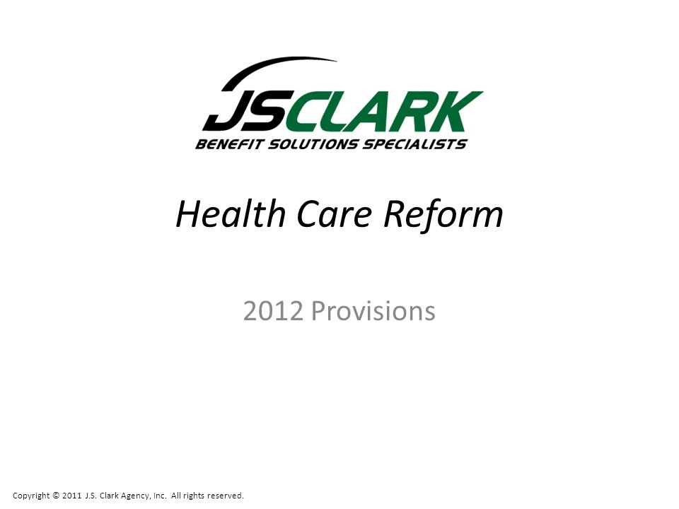 Copyright © 2011 J.S. Clark Agency, Inc. All rights reserved. Health Care Reform 2012 Provisions
