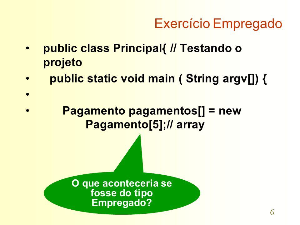 6 public class Principal{ // Testando o projeto public static void main ( String argv[]) { Pagamento pagamentos[] = new Pagamento[5];// array O que aconteceria se fosse do tipo Empregado?
