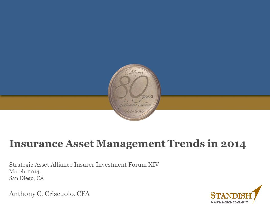 Insurance Asset Management Trends in 2014 Strategic Asset Alliance Insurer Investment Forum XIV March, 2014 San Diego, CA Anthony C. Criscuolo, CFA