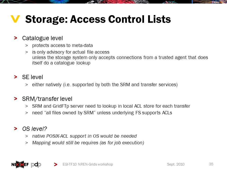 > > Storage: Access Control Lists >Catalogue level >protects access to meta-data >is only advisory for actual file access unless the storage system only accepts connections from a trusted agent that does itself do a catalogue lookup >SE level >either natively (i.e.