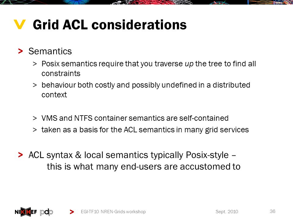 > > Grid ACL considerations >Semantics >Posix semantics require that you traverse up the tree to find all constraints >behaviour both costly and possibly undefined in a distributed context >VMS and NTFS container semantics are self-contained >taken as a basis for the ACL semantics in many grid services >ACL syntax & local semantics typically Posix-style – this is what many end-users are accustomed to 36 Sept.